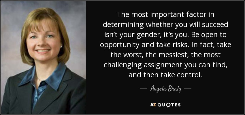 The most important factor in determining whether you will succeed isn't your gender, it's you. Be open to opportunity and take risks. In fact, take the worst, the messiest, the most challenging assignment you can find, and then take control. - Angela Braly
