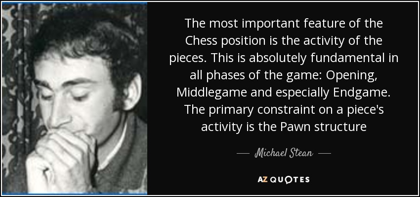 The most important feature of the Chess position is the activity of the pieces. This is absolutely fundamental in all phases of the game: Opening, Middlegame and especially Endgame. The primary constraint on a piece's activity is the Pawn structure - Michael Stean