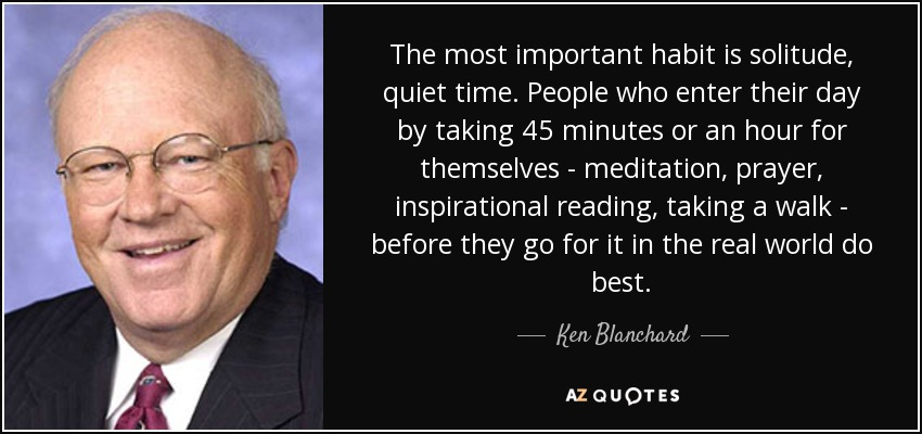 The most important habit is solitude, quiet time. People who enter their day by taking 45 minutes or an hour for themselves - meditation, prayer, inspirational reading, taking a walk - before they go for it in the real world do best. - Ken Blanchard