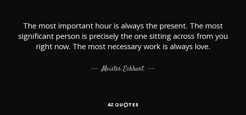 The most important hour is always the present. The most significant person is precisely the one sitting across from you right now. The most necessary work is always love. - Meister Eckhart