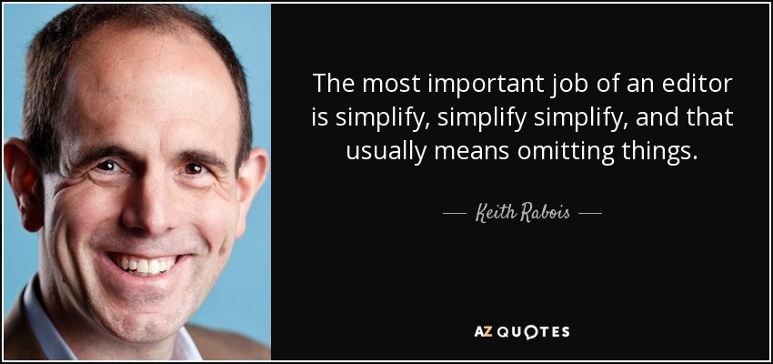 The most important job of an editor is simplify, simplify simplify, and that usually means omitting things. - Keith Rabois