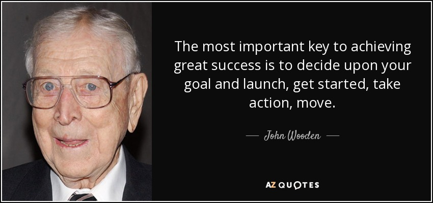The most important key to achieving great success is to decide upon your goal and launch, get started, take action, move. - John Wooden