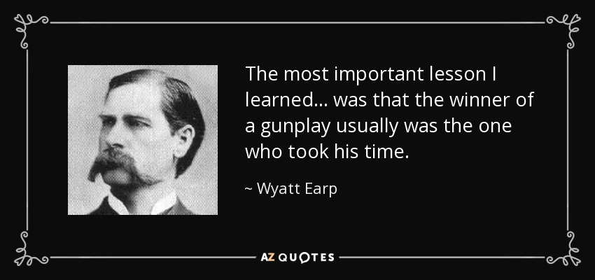 The most important lesson I learned ... was that the winner of a gunplay usually was the one who took his time. - Wyatt Earp