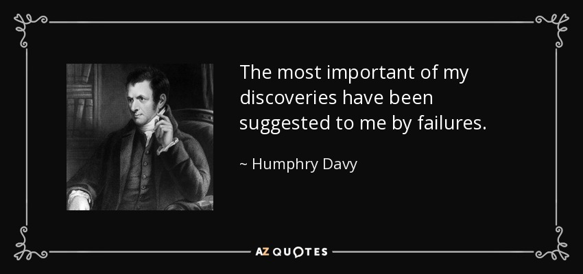 The most important of my discoveries have been suggested to me by failures. - Humphry Davy