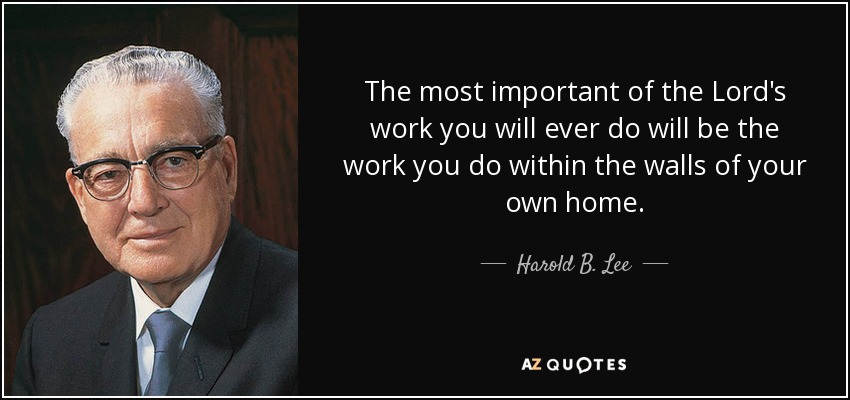 The most important of the Lord's work you will ever do will be the work you do within the walls of your own home. - Harold B. Lee
