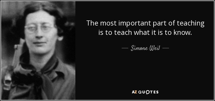 The most important part of teaching is to teach what it is to know. - Simone Weil