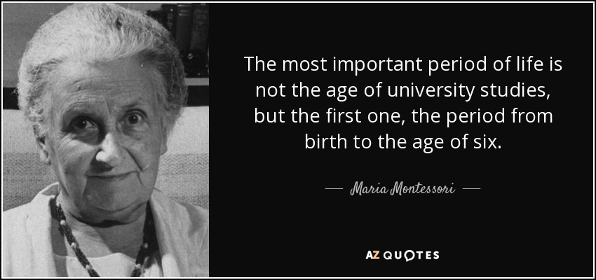 The most important period of life is not the age of university studies, but the first one, the period from birth to the age of six. - Maria Montessori