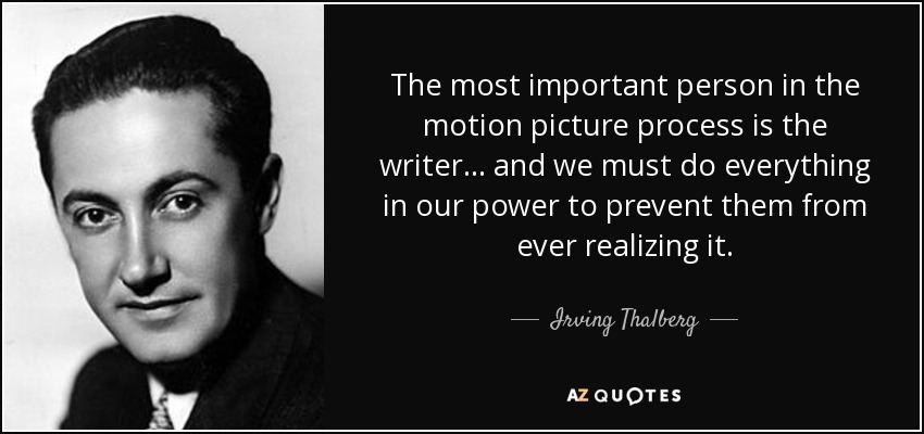 The most important person in the motion picture process is the writer... and we must do everything in our power to prevent them from ever realizing it. - Irving Thalberg