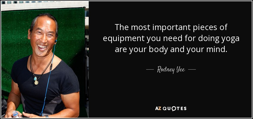 The most important pieces of equipment you need for doing yoga are your body and your mind. - Rodney Yee
