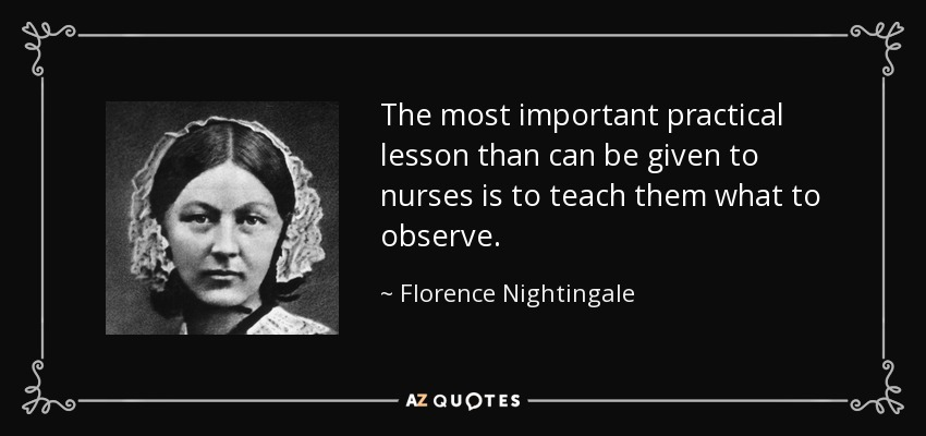 The most important practical lesson than can be given to nurses is to teach them what to observe. - Florence Nightingale