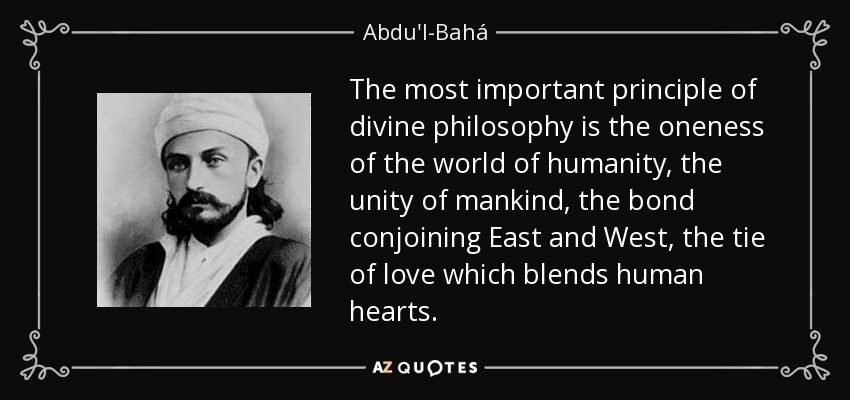 The most important principle of divine philosophy is the oneness of the world of humanity, the unity of mankind, the bond conjoining East and West, the tie of love which blends human hearts. - Abdu'l-Bahá