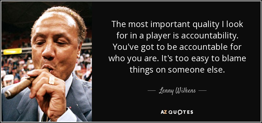 The most important quality I look for in a player is accountability. You've got to be accountable for who you are. It's too easy to blame things on someone else. - Lenny Wilkens