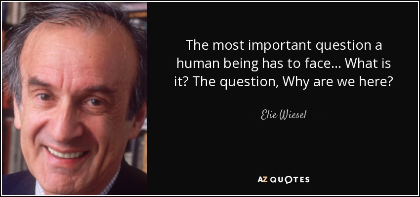 The most important question a human being has to face... What is it? The question, Why are we here? - Elie Wiesel