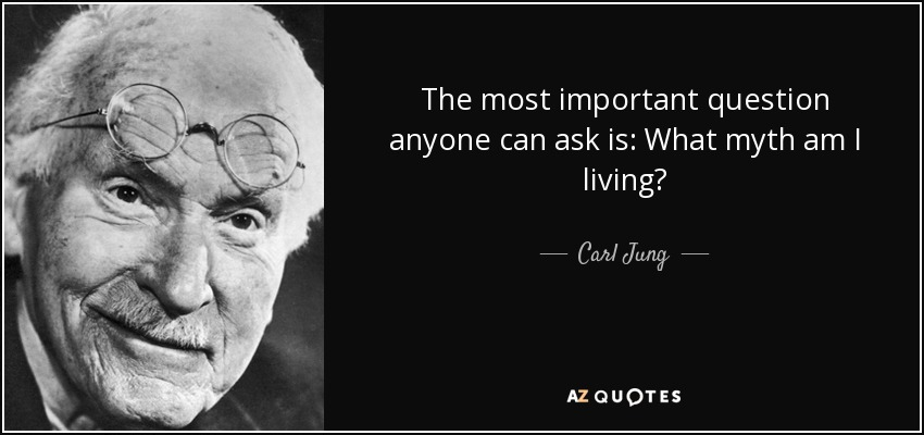 The most important question anyone can ask is: What myth am I living? - Carl Jung