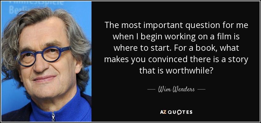 The most important question for me when I begin working on a film is where to start. For a book, what makes you convinced there is a story that is worthwhile? - Wim Wenders