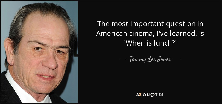 The most important question in American cinema, I've learned, is 'When is lunch?' - Tommy Lee Jones