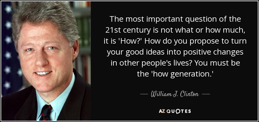 The most important question of the 21st century is not what or how much, it is 'How?' How do you propose to turn your good ideas into positive changes in other people's lives? You must be the 'how generation.' - William J. Clinton