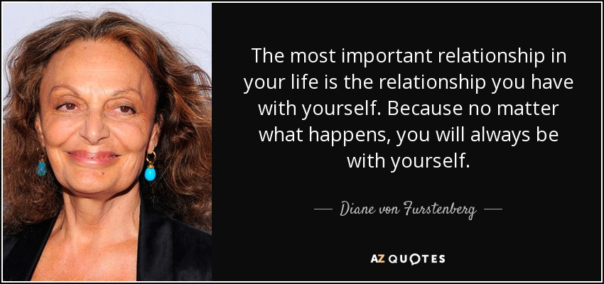 The most important relationship in your life is the relationship you have with yourself. Because no matter what happens, you will always be with yourself. - Diane von Furstenberg