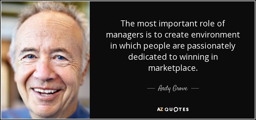 The most important role of managers is to create environment in which people are passionately dedicated to winning in marketplace. - Andy Grove