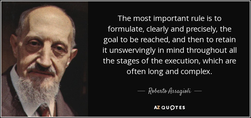 The most important rule is to formulate, clearly and precisely, the goal to be reached, and then to retain it unswervingly in mind throughout all the stages of the execution, which are often long and complex. - Roberto Assagioli