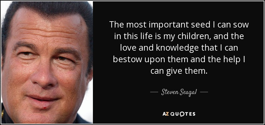 The most important seed I can sow in this life is my children, and the love and knowledge that I can bestow upon them and the help I can give them. - Steven Seagal