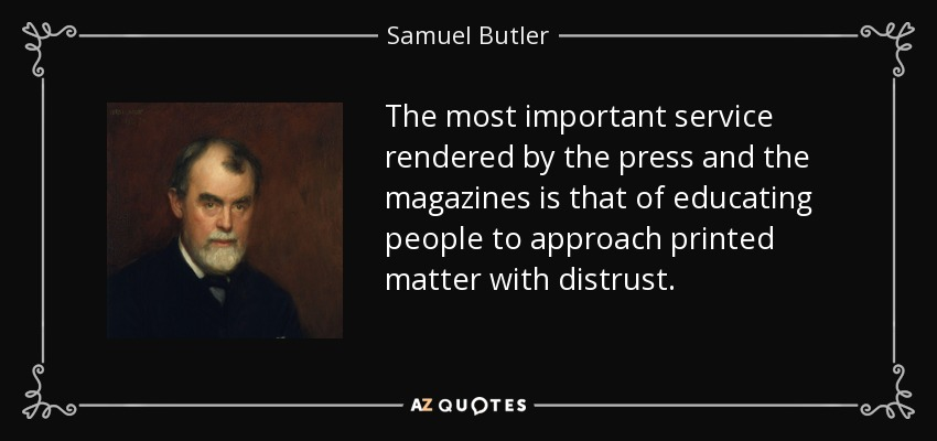 The most important service rendered by the press and the magazines is that of educating people to approach printed matter with distrust. - Samuel Butler