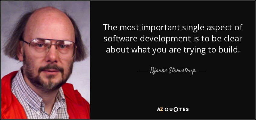 The most important single aspect of software development is to be clear about what you are trying to build. - Bjarne Stroustrup