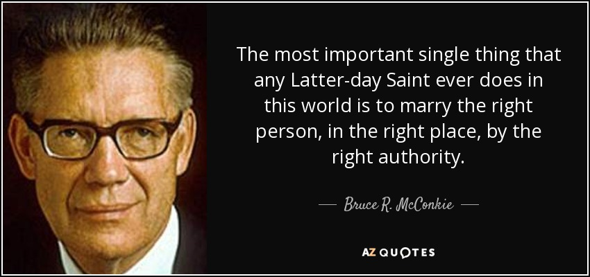 The most important single thing that any Latter-day Saint ever does in this world is to marry the right person, in the right place, by the right authority. - Bruce R. McConkie