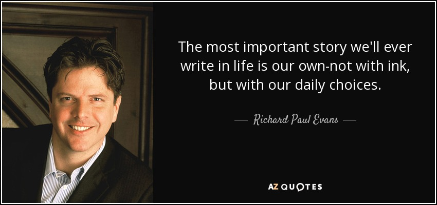 The most important story we'll ever write in life is our own-not with ink, but with our daily choices. - Richard Paul Evans
