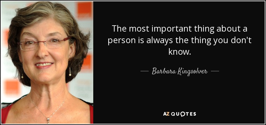 The most important thing about a person is always the thing you don't know. - Barbara Kingsolver