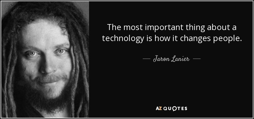 The most important thing about a technology is how it changes people. - Jaron Lanier