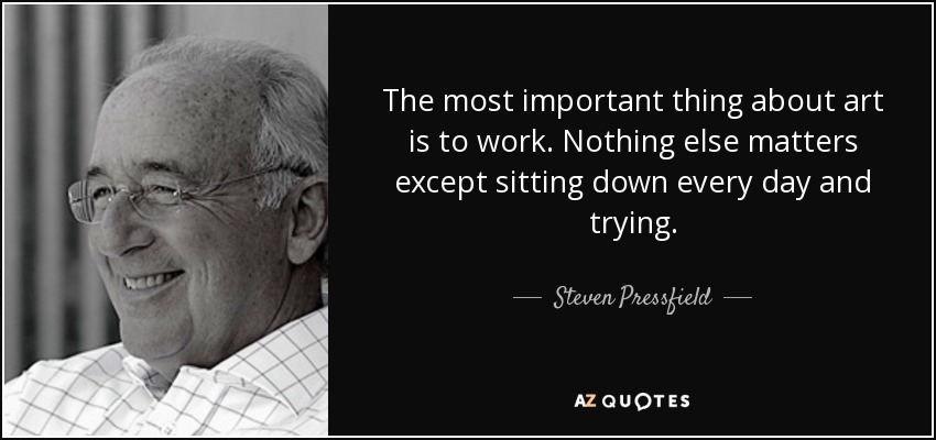 The most important thing about art is to work. Nothing else matters except sitting down every day and trying. - Steven Pressfield