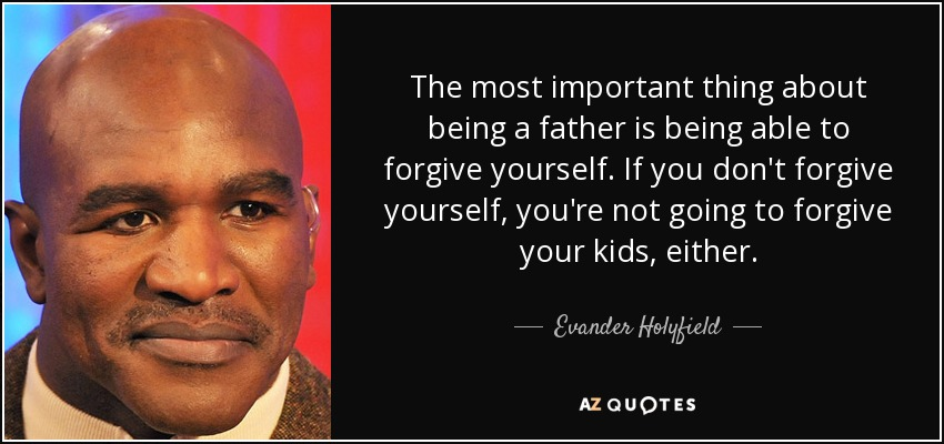 The most important thing about being a father is being able to forgive yourself. If you don't forgive yourself, you're not going to forgive your kids, either. - Evander Holyfield