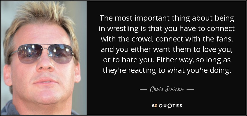The most important thing about being in wrestling is that you have to connect with the crowd, connect with the fans, and you either want them to love you, or to hate you. Either way, so long as they're reacting to what you're doing. - Chris Jericho