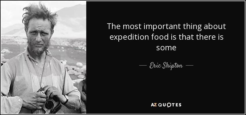 The most important thing about expedition food is that there is some - Eric Shipton