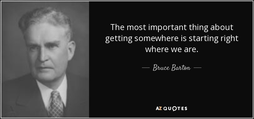 The most important thing about getting somewhere is starting right where we are. - Bruce Barton