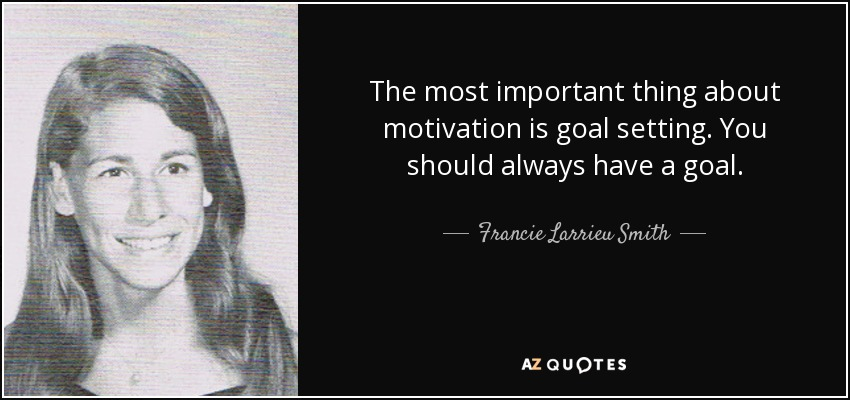The most important thing about motivation is goal setting. You should always have a goal. - Francie Larrieu Smith