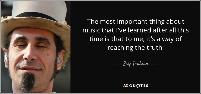 The most important thing about music that I've learned after all this time is that to me, it's a way of reaching the truth. - Serj Tankian