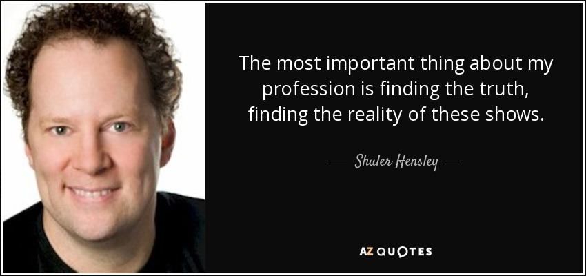 The most important thing about my profession is finding the truth, finding the reality of these shows. - Shuler Hensley