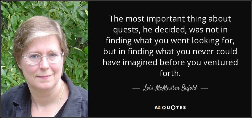 The most important thing about quests, he decided, was not in finding what you went looking for, but in finding what you never could have imagined before you ventured forth. - Lois McMaster Bujold