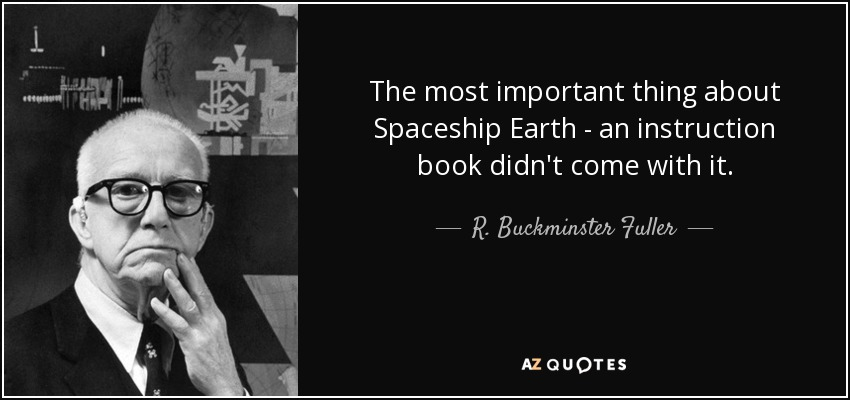 The most important thing about Spaceship Earth - an instruction book didn't come with it. - R. Buckminster Fuller
