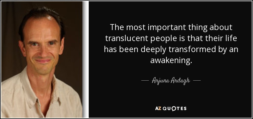 The most important thing about translucent people is that their life has been deeply transformed by an awakening. - Arjuna Ardagh
