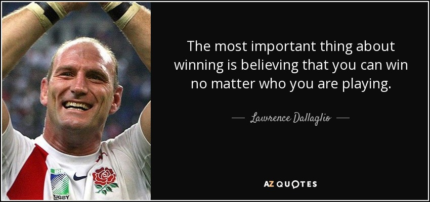 The most important thing about winning is believing that you can win no matter who you are playing. - Lawrence Dallaglio