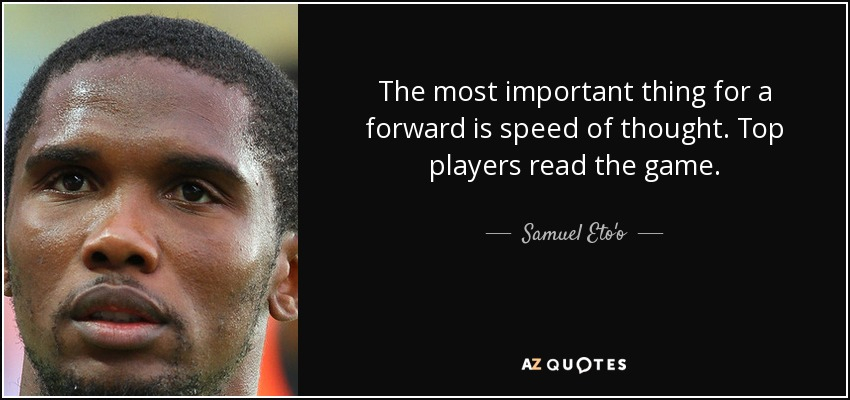 The most important thing for a forward is speed of thought. Top players read the game. - Samuel Eto'o
