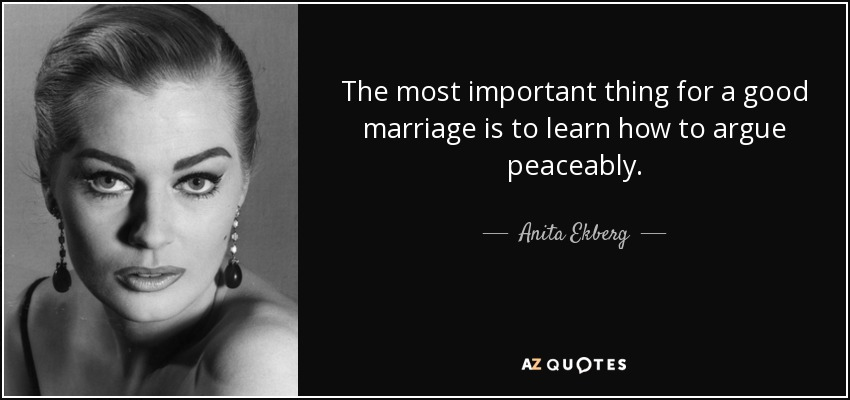 The most important thing for a good marriage is to learn how to argue peaceably. - Anita Ekberg