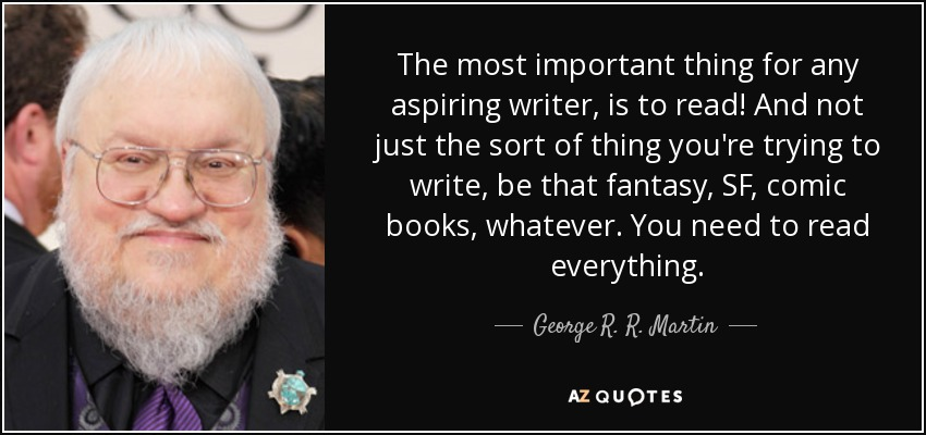 The most important thing for any aspiring writer, is to read! And not just the sort of thing you're trying to write, be that fantasy, SF, comic books, whatever. You need to read everything. - George R. R. Martin