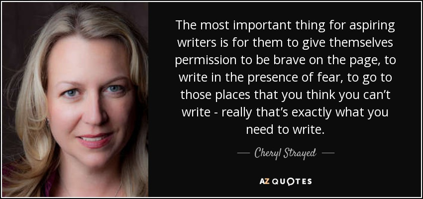 The most important thing for aspiring writers is for them to give themselves permission to be brave on the page, to write in the presence of fear, to go to those places that you think you can't write - really that's exactly what you need to write. - Cheryl Strayed