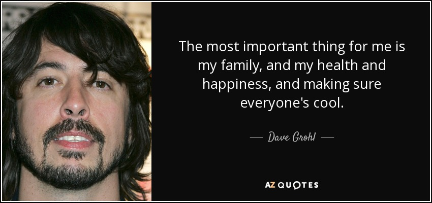 The most important thing for me is my family, and my health and happiness, and making sure everyone's cool. - Dave Grohl