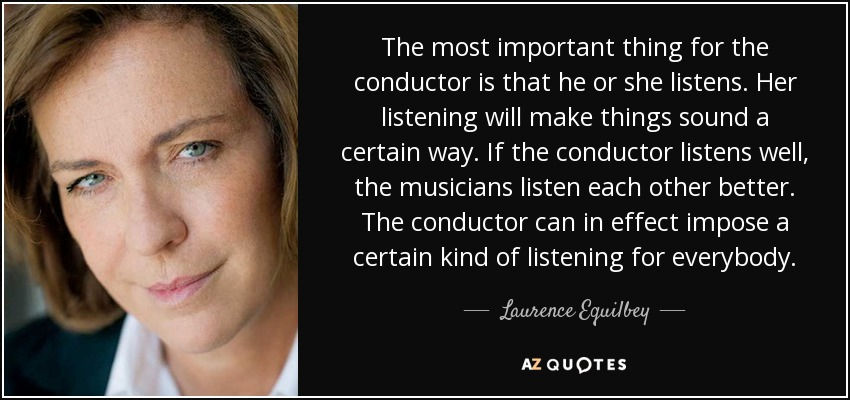The most important thing for the conductor is that he or she listens. Her listening will make things sound a certain way. If the conductor listens well, the musicians listen each other better. The conductor can in effect impose a certain kind of listening for everybody. - Laurence Equilbey