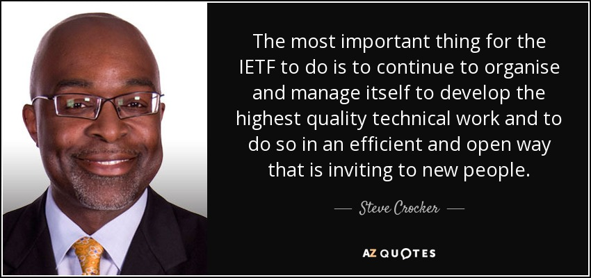 The most important thing for the IETF to do is to continue to organise and manage itself to develop the highest quality technical work and to do so in an efficient and open way that is inviting to new people. - Steve Crocker